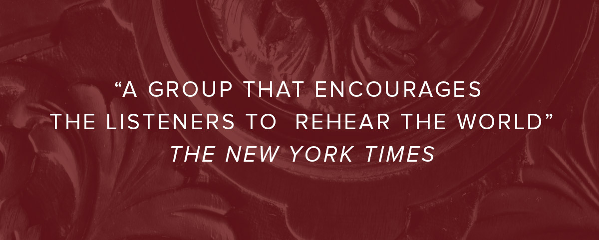 « A group that encourages the listeners to rehear the world » The New York Times
